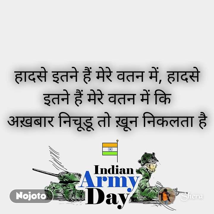 Indian Army Day  हादसे इतने हैं मेरे वतन में, हादसे इतने हैं मेरे वतन में कि अख़बार निचूडू तो ख़ून निकलता है