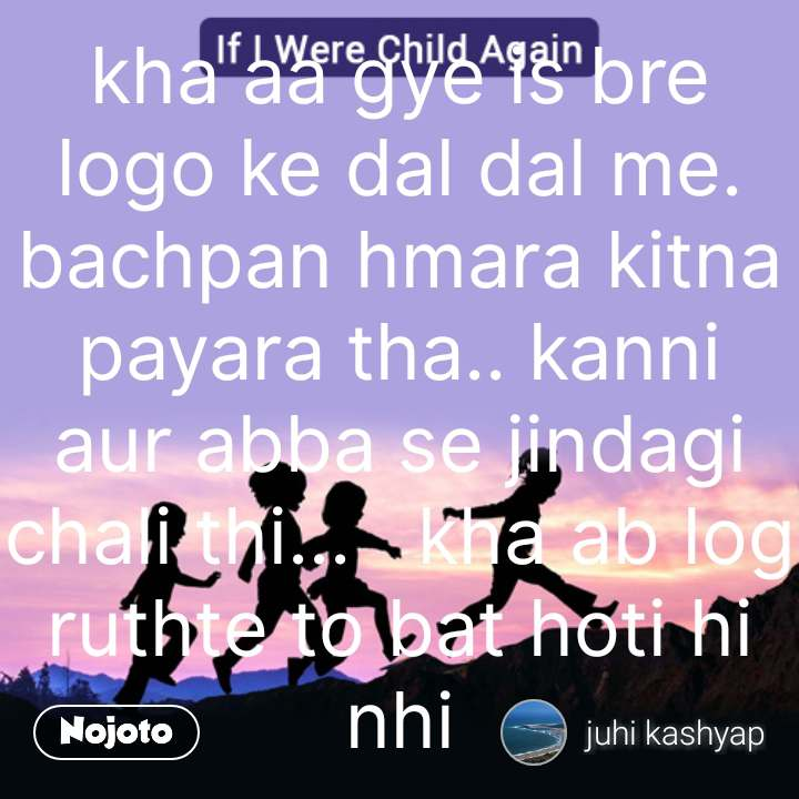 If I were child again kha aa gye is bre logo ke dal dal me.  bachpan hmara kitna payara tha.. kanni aur abba se jindagi chali thi...   kha ab log ruthte to bat hoti hi nhi #NojotoQuote