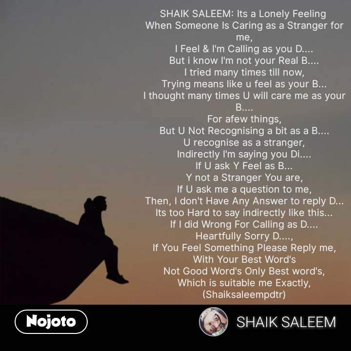 SHAIK SALEEM: Its a Lonely Feeling  When Someone Is Caring as a Stranger for me, I Feel & I'm Calling as you D.... But i know I'm not your Real B.... I tried many times till now, Trying means like u feel as your B... I thought many times U will care me as your B.... For afew things, But U Not Recognising a bit as a B.... U recognise as a stranger, Indirectly I'm saying you Di.... If U ask Y Feel as B... Y not a Stranger You are, If U ask me a question to me, Then, I don't Have Any Answer to reply D... Its too Hard to say indirectly like this... If I did Wrong For Calling as D.... Heartfully Sorry D...., If You Feel Something Please Reply me, With Your Best Word's Not Good Word's Only Best word's, Which is suitable me Exactly, (Shaiksaleempdtr) #NojotoQuote