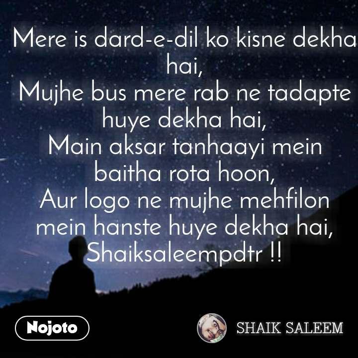 Mere is dard-e-dil ko kisne dekha hai, Mujhe bus mere rab ne tadapte huye dekha hai, Main aksar tanhaayi mein baitha rota hoon, Aur logo ne mujhe mehfilon mein hanste huye dekha hai, Shaiksaleempdtr !!