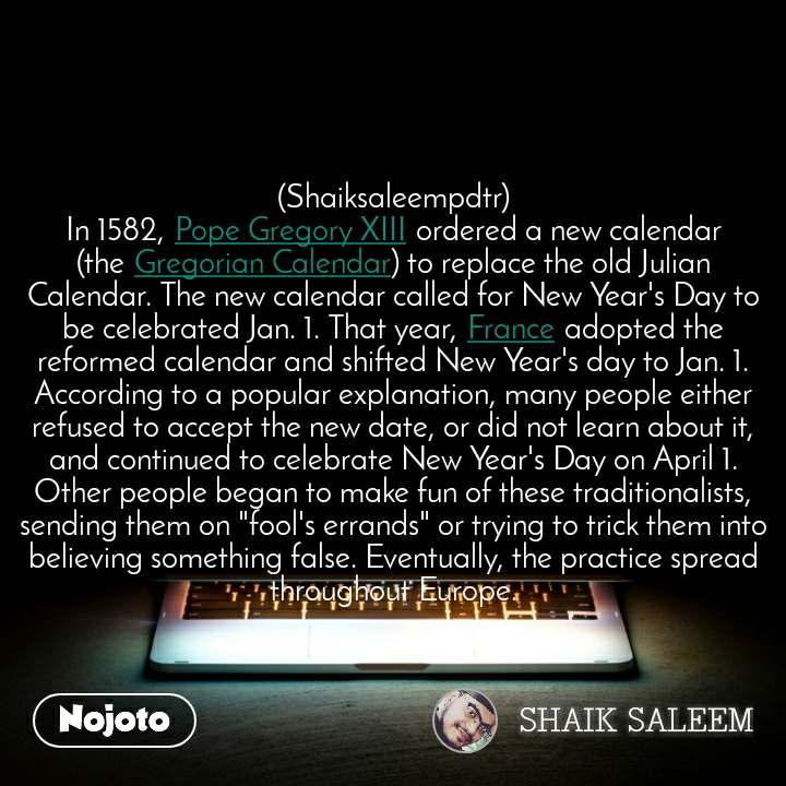 "(Shaiksaleempdtr) In 1582, Pope Gregory XIII ordered a new calendar (the Gregorian Calendar) to replace the old Julian Calendar. The new calendar called for New Year's Day to be celebrated Jan. 1. That year, France adopted the reformed calendar and shifted New Year's day to Jan. 1. According to a popular explanation, many people either refused to accept the new date, or did not learn about it, and continued to celebrate New Year's Day on April 1. Other people began to make fun of these traditionalists, sending them on ""fool's errands"" or trying to trick them into believing something false. Eventually, the practice spread throughout Europe."