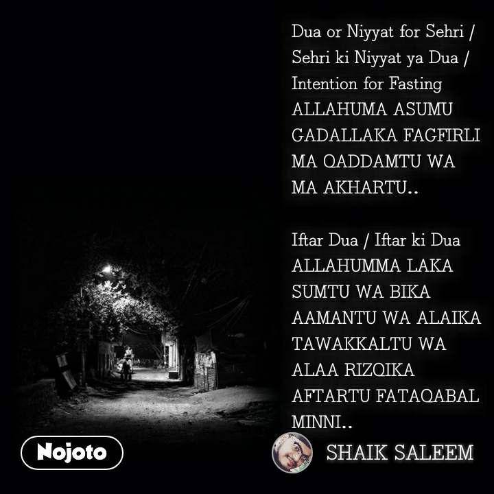 Dua or Niyyat for Sehri / Sehri ki Niyyat ya Dua / Intention for Fasting ALLAHUMA ASUMU GADALLAKA FAGFIRLI MA QADDAMTU WA MA AKHARTU..  Iftar Dua / Iftar ki Dua ALLAHUMMA LAKA SUMTU WA BIKA AAMANTU WA ALAIKA TAWAKKALTU WA ALAA RIZQIKA AFTARTU FATAQABAL MINNI..