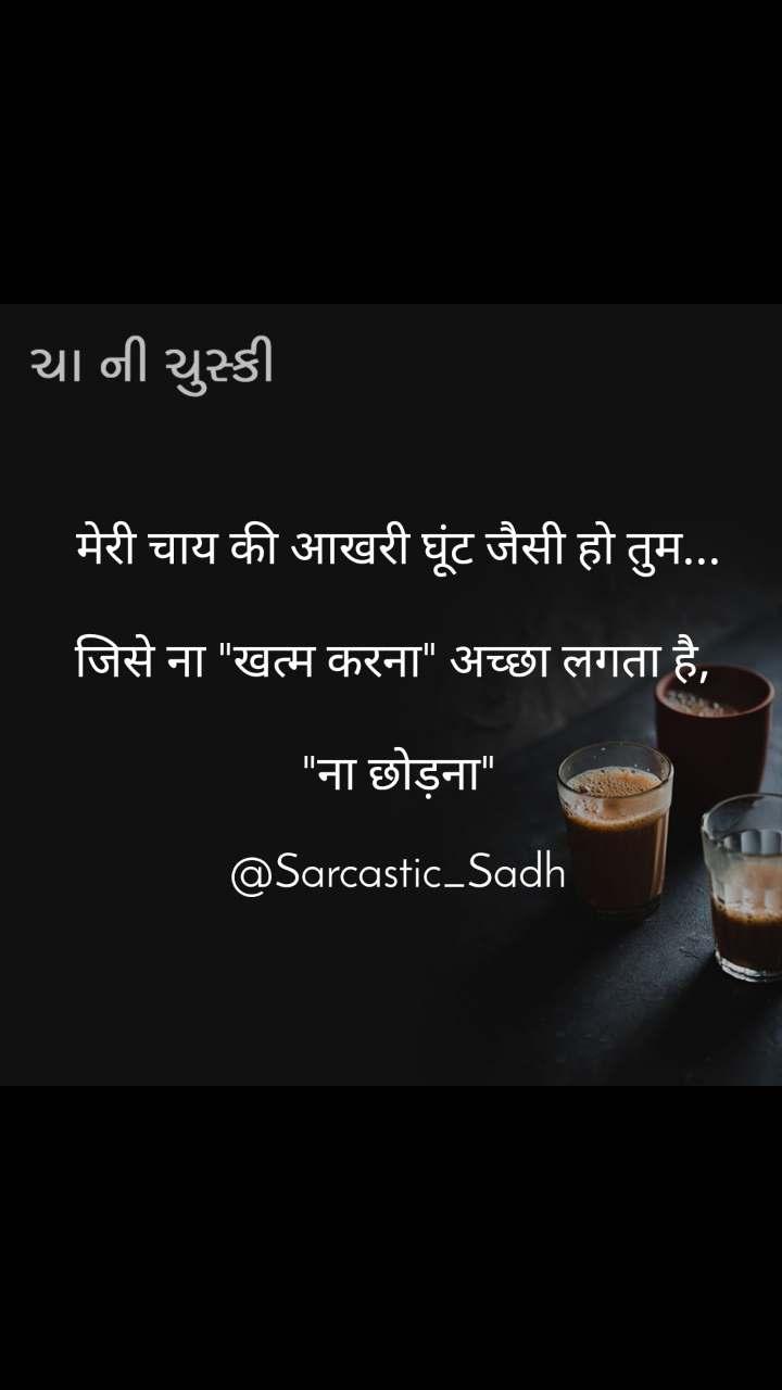 """ચા ની ચુસ્કી मेरी चाय की आखरी घूंट जैसी हो तुम...  जिसे ना """"खत्म करना"""" अच्छा लगता है,   """"ना छोड़ना""""  @Sarcastic_Sadh"""