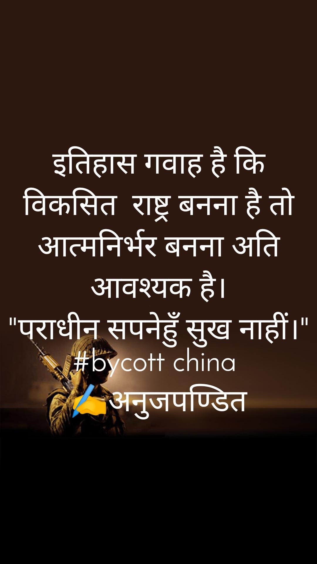 """इतिहास गवाह है कि विकसित  राष्ट्र बनना है तो आत्मनिर्भर बनना अति आवश्यक है। """"पराधीन सपनेहुँ सुख नाहीं।"""" #bycott china  ✍️अनुजपण्डित"""