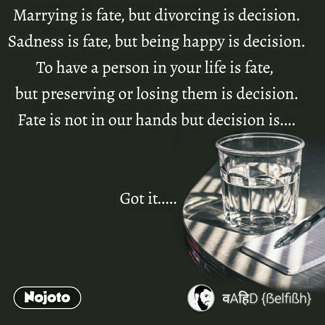 Marrying is fate, but divorcing is decision. Sadness is fate, but being happy is decision. To have a person in your life is fate,  but preserving or losing them is decision. Fate is not in our hands but decision is....   Got it.....