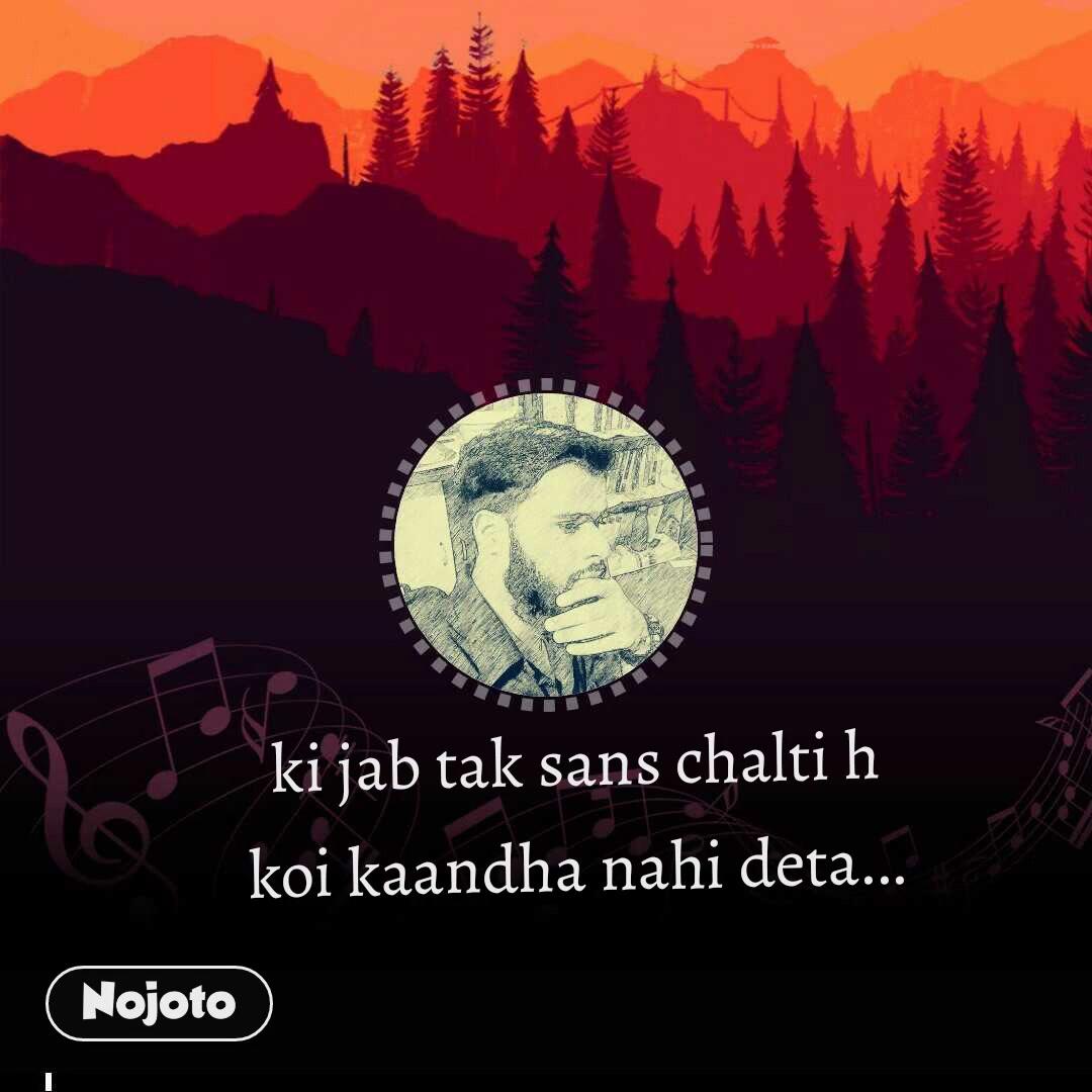 ki jab tak sans chalti h koi kaandha nahi deta...