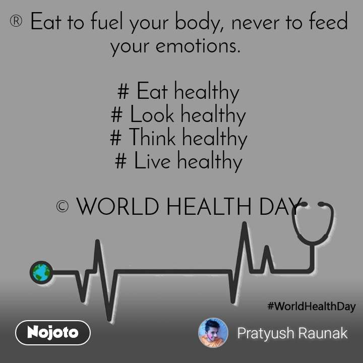 world health day ® Eat to fuel your body, never to feed your emotions.   # Eat healthy # Look healthy # Think healthy # Live healthy  © WORLD HEALTH DAY