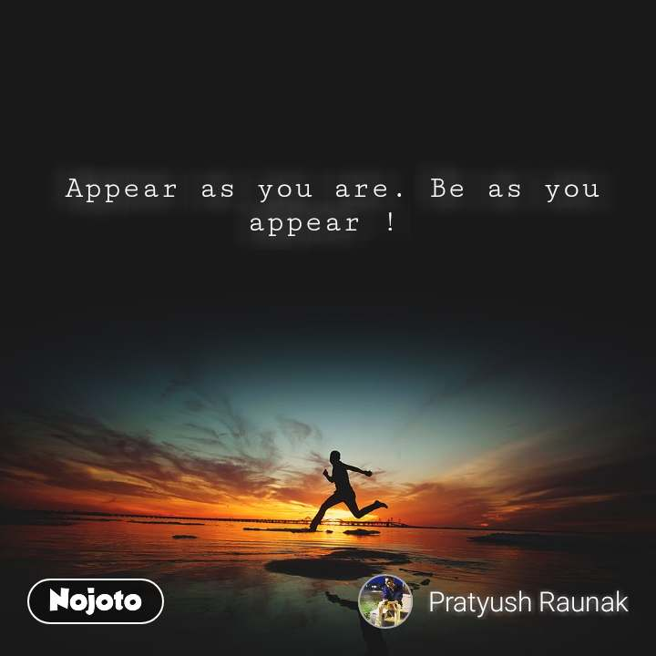 #Motivation Appear as you are. Be as you appear !
