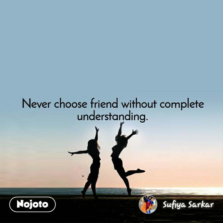 Never choose friend without complete understanding.