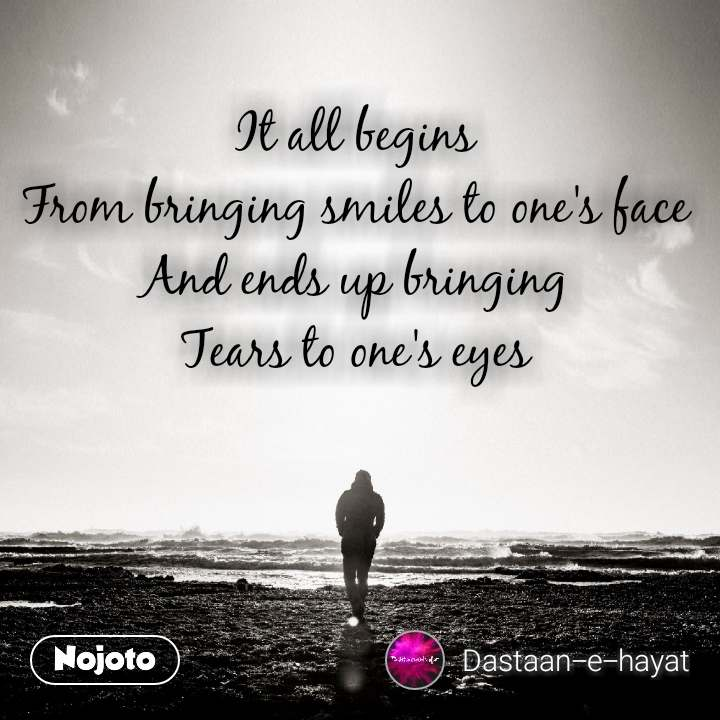 It all begins From bringing smiles to one's face And ends up bringing Tears to one's eyes