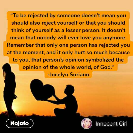 """""""To be rejected by someone doesn't mean you should also reject yourself or that you should think of yourself as a lesser person. It doesn't mean that nobody will ever love you anymore. Remember that only one person has rejected you at the moment, and it only hurt so much because to you, that person's opinion symbolized the opinion of the whole world, of God."""" -Jocelyn Soriano"""