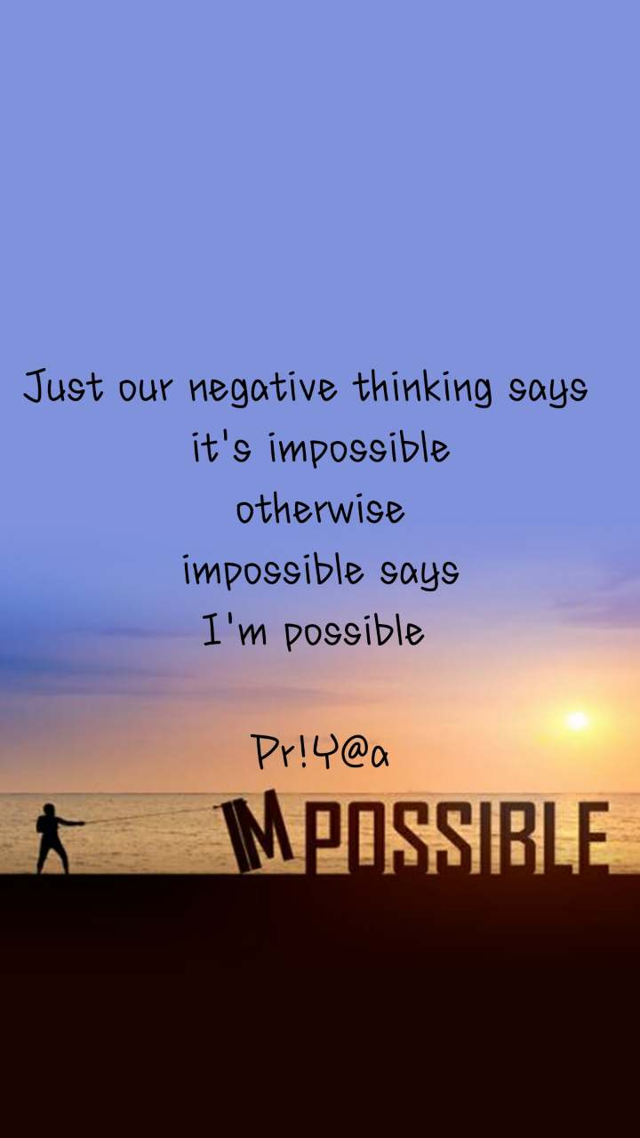 Impossible  Just our negative thinking says   it's impossible otherwise impossible says I'm possible   Pr!Y@a