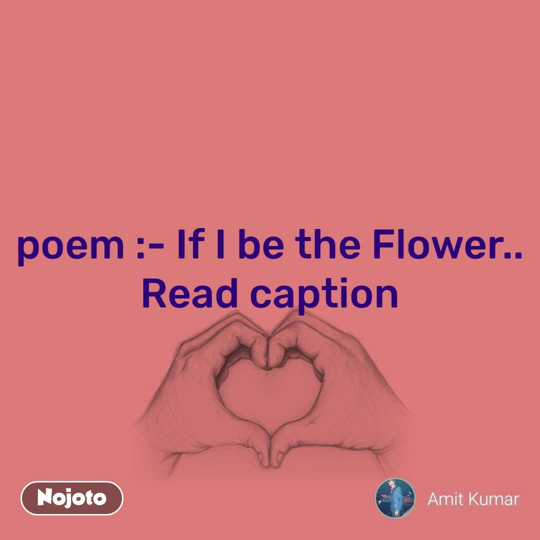 poem :- If I be the Flower.. Read caption