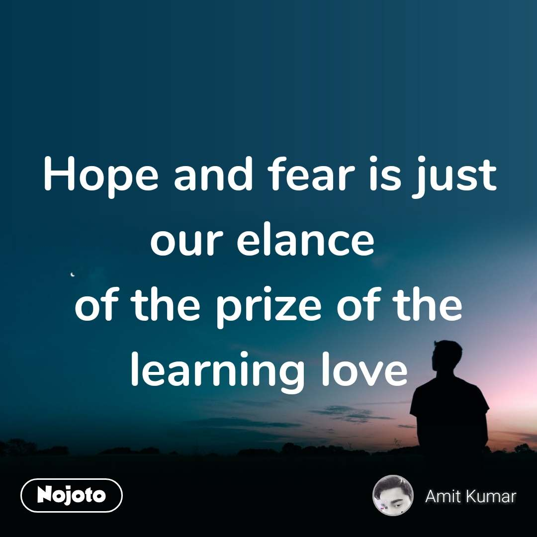 Hope and fear is just our elance  of the prize of the learning love