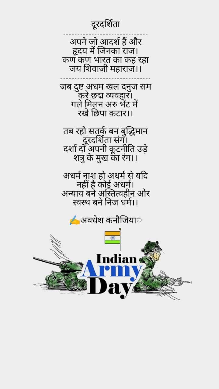 Indian Army Day  दूरदर्शिता ------------------------------ अपने जो आदर्श हैं और हृदय में जिनका राज। कण कण भारत का कह रहा जय शिवाजी महाराज।। -------------------------------- जब दुष्ट अधम खल दनुज सम करे छद्म व्यवहार। गले मिलन अरु भेंट में  रखे छिपा कटार।।  तब रहो सतर्क बन बुद्धिमान दूरदर्शिता संग। दर्शा दो अपनी कूटनीति उड़े शत्रु के मुख का रंग।।  अधर्म नाश हो अधर्म से यदि नहीं है कोई अधर्म। अन्याय बने अस्तित्वहीन और स्वस्थ बने निज धर्म।।  ✍️अवधेश कनौजिया©