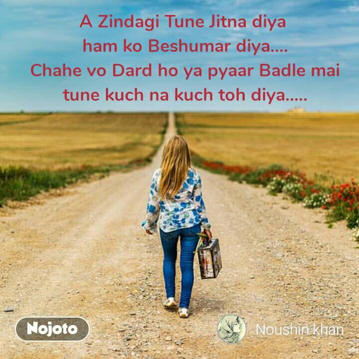 A Zindagi Tune Jitna diya  ham ko Beshumar diya.... Chahe vo Dard ho ya pyaar Badle mai tune kuch na kuch toh diya.....  #NojotoQuote