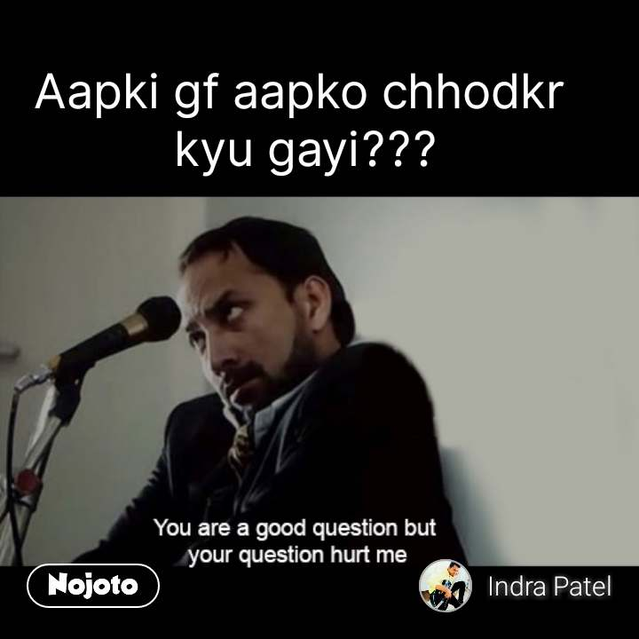 You are a good question but your questions hurts me Aapki gf aapko chhodkr  kyu gayi??? #NojotoQuote