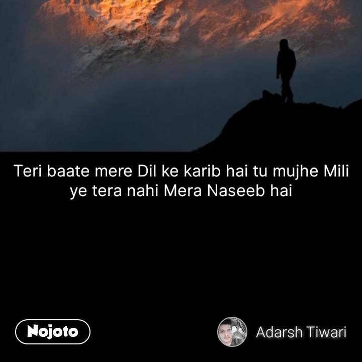 Teri baate mere Dil ke karib hai tu mujhe Mili ye tera nahi Mera Naseeb hai #NojotoQuote