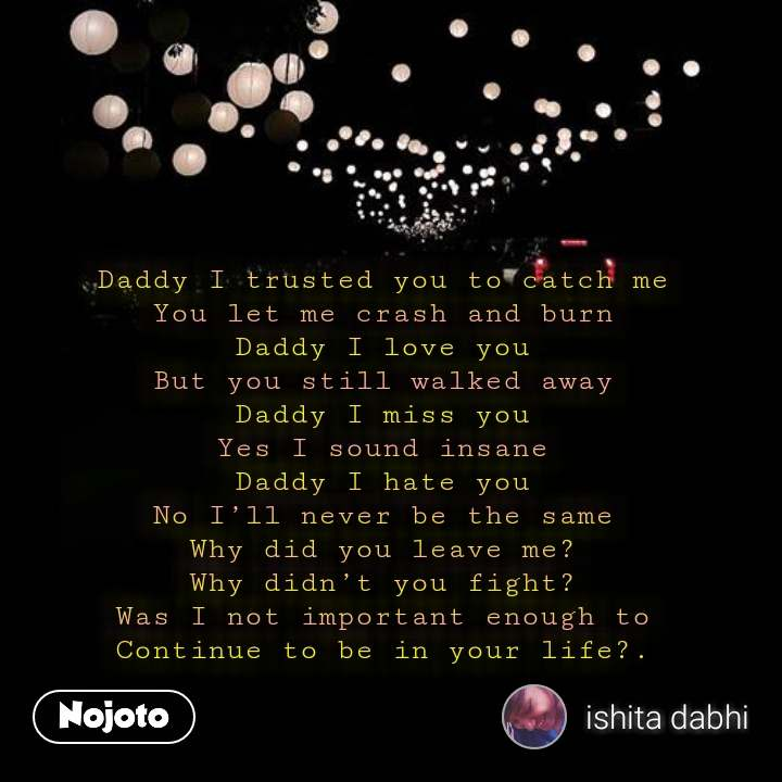 Daddy I trusted you to catch me You let me crash and burn Daddy I love you But you still walked away Daddy I miss you Yes I sound insane Daddy I hate you No I'll never be the same Why did you leave me? Why didn't you fight? Was I not important enough to Continue to be in your life?. #NojotoQuote