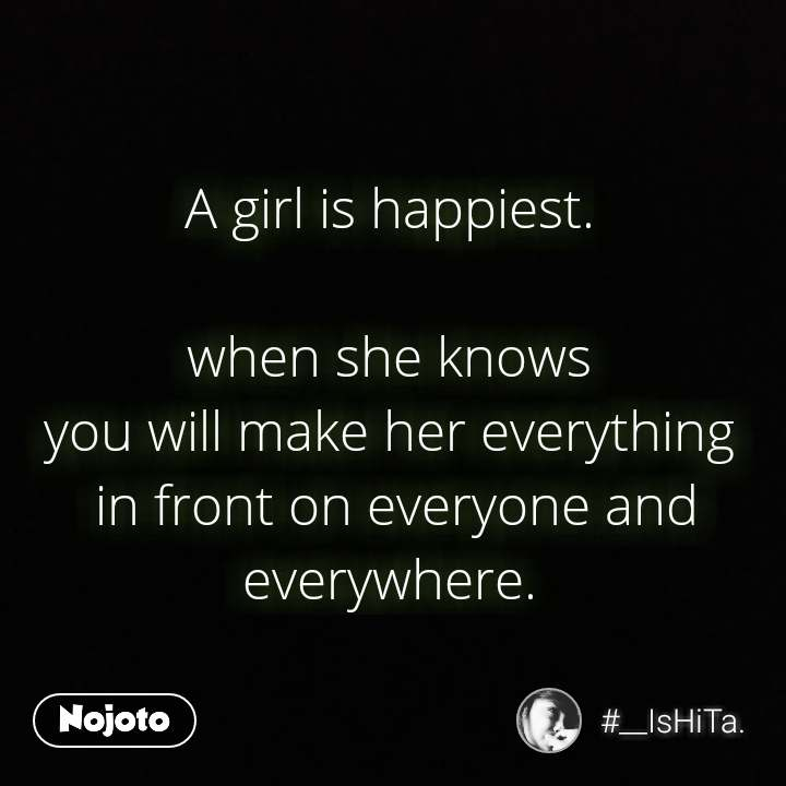 A girl is happiest.   when she knows  you will make her everything  in front on everyone and everywhere.  #NojotoQuote
