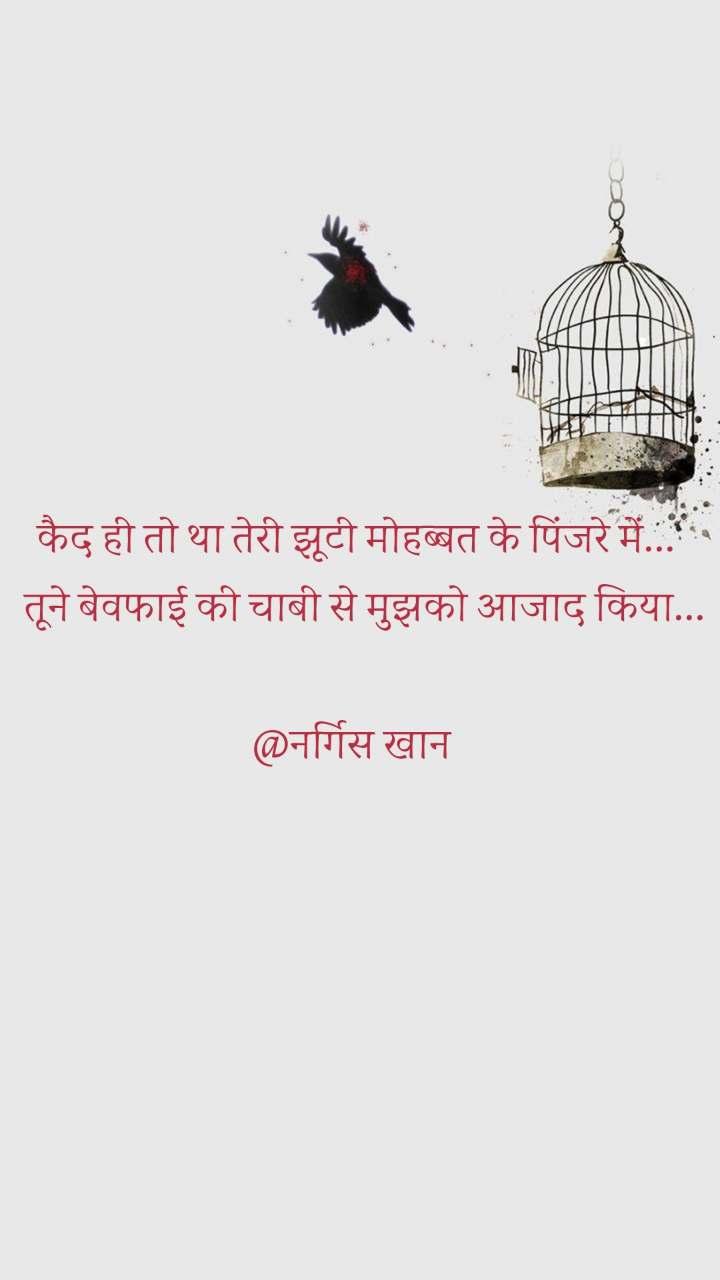 कैद ही तो था तेरी झूटी मोहब्बत के पिंजरे में...   तूने बेवफाई की चाबी से मुझको आजाद किया...  @नर्गिस खान