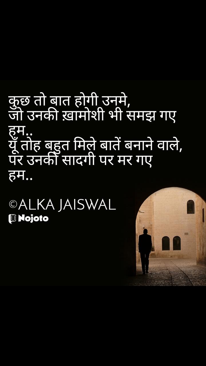कुछ तो बात होगी उनमे,  जो उनकी ख़ामोशी भी समझ गए  हम..  यूँ तोह बहुत मिले बातें बनाने वाले,  पर उनकी सादगी पर मर गए  हम..  ©ALKA JAISWAL