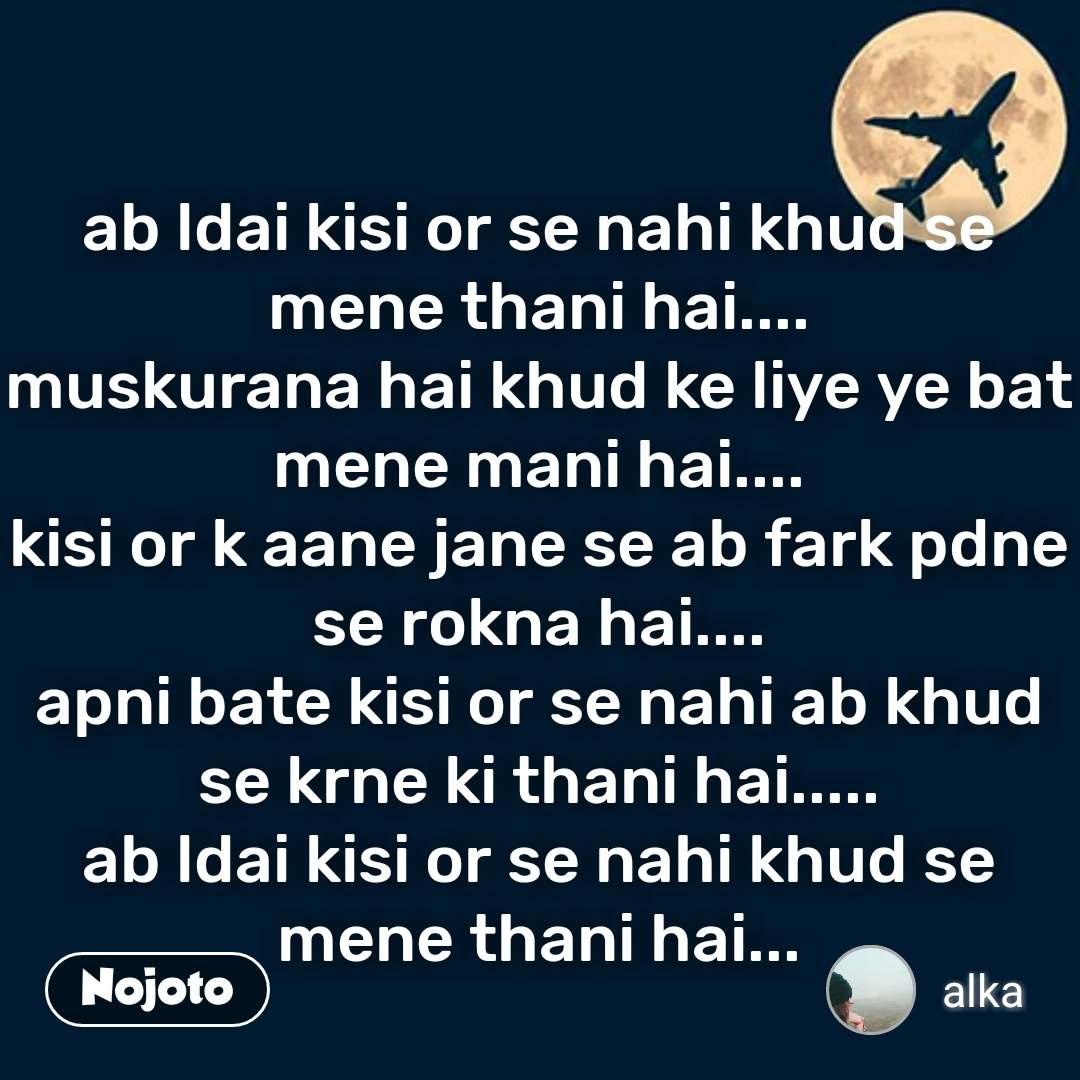 ab ldai kisi or se nahi khud se mene thani hai.... muskurana hai khud ke liye ye bat mene mani hai.... kisi or k aane jane se ab fark pdne se rokna hai.... apni bate kisi or se nahi ab khud se krne ki thani hai..... ab ldai kisi or se nahi khud se mene thani hai... #NojotoQuote