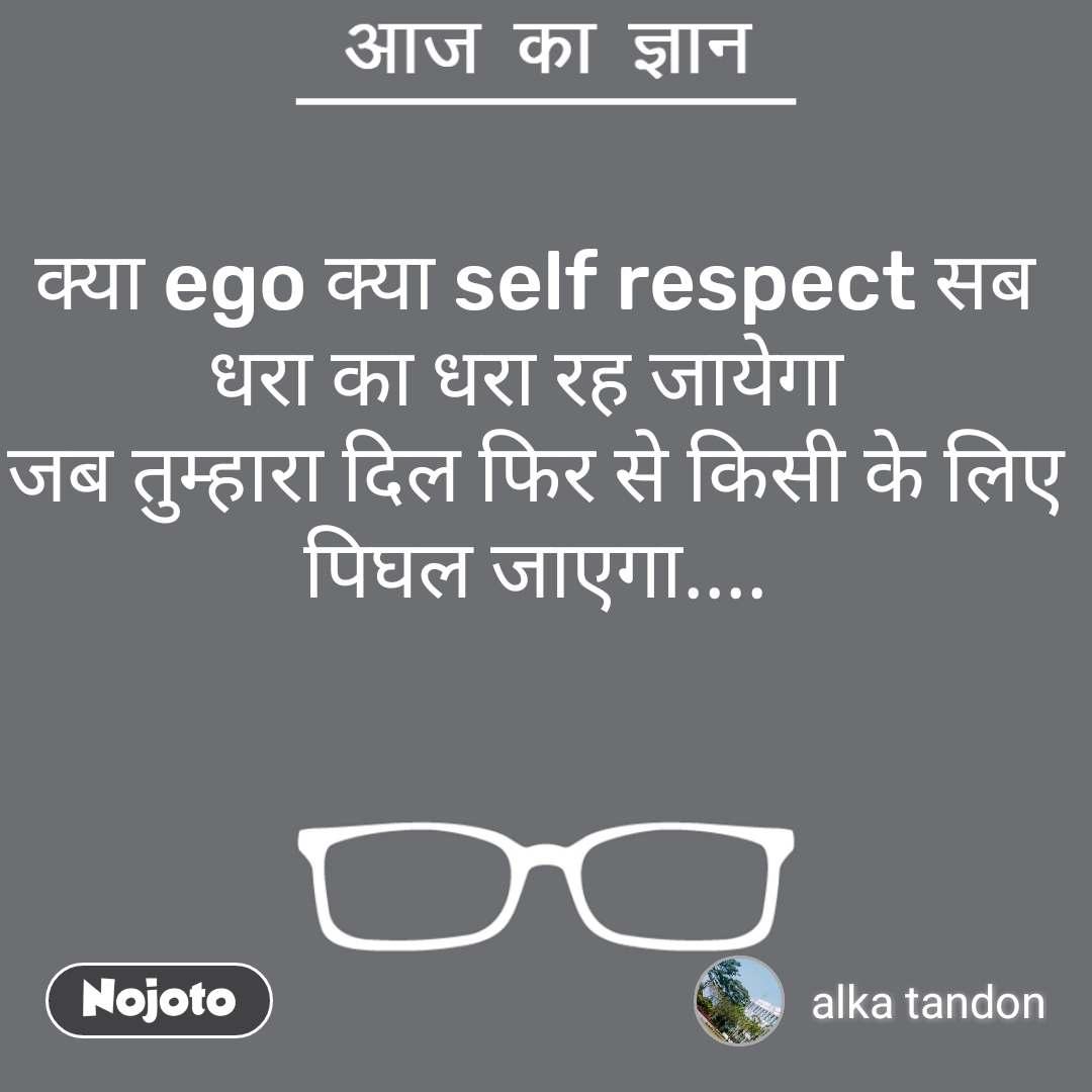 आज का ज्ञान  क्या ego क्या self respect सब धरा का धरा रह जायेगा  जब तुम्हारा दिल फिर से किसी के लिए पिघल जाएगा....