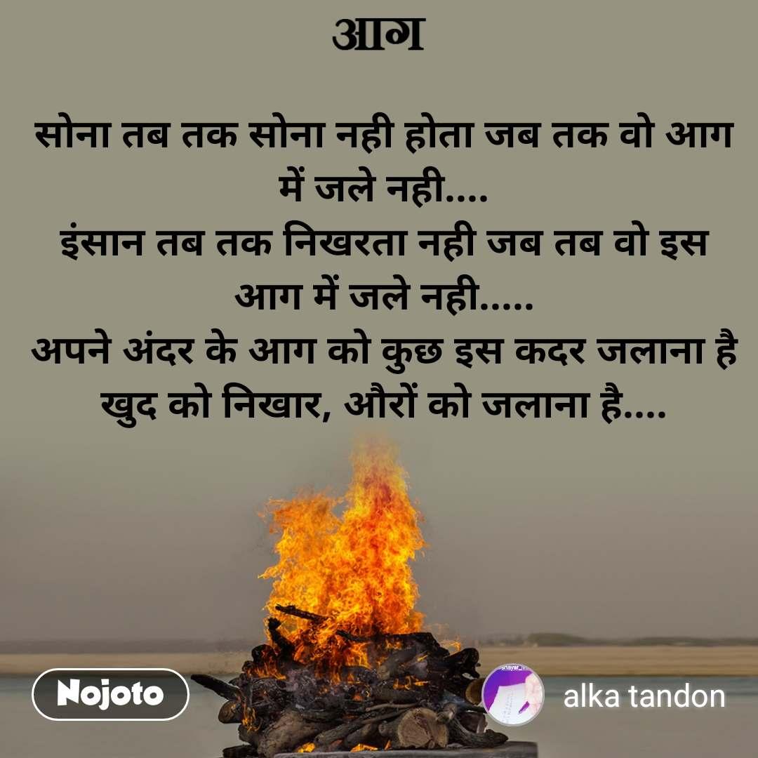 सोना तब तक सोना नही होता जब तक वो आग में जले नही.... इंसान तब तक निखरता नही जब तब वो इस आग में जले नही..... अपने अंदर के आग को कुछ इस कदर जलाना है खुद को निखार, औरों को जलाना है....