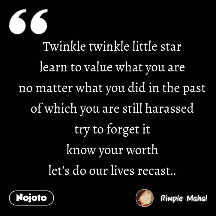 Twinkle twinkle little star learn to value what you are no matter what you did in the past of which you are still harassed try to forget it know your worth let's do our lives recast..
