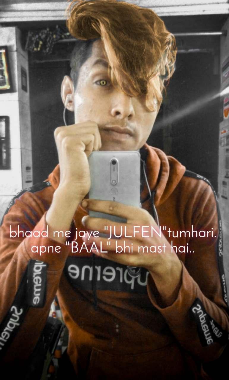 "bhaad me jaye ""JULFEN""tumhari. apne ""BAAL"" bhi mast hai.."
