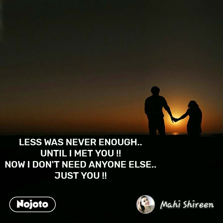 LESS WAS NEVER ENOUGH.. UNTIL I MET YOU !! NOW I DON'T NEED ANYONE ELSE.. JUST YOU !!  #NojotoQuote