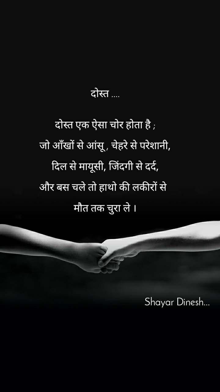 दोस्त ....   दोस्त एक ऐसा चोर होता है ;  जो आँखों से आंसू , चेहरे से परेशानी,  दिल से मायूसी, जिंदगी से दर्द,  और बस चले तो हाथो की लकीरों से    मौत तक चुरा ले ।                                                                                                                              Shayar Dinesh...