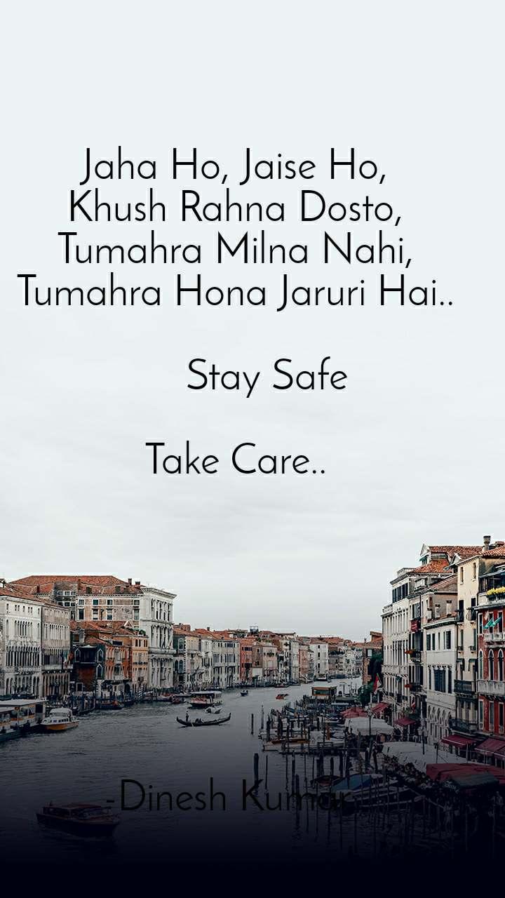 Jaha Ho, Jaise Ho, Khush Rahna Dosto, Tumahra Milna Nahi, Tumahra Hona Jaruri Hai..        Stay Safe  Take Care..        -Dinesh Kumar..
