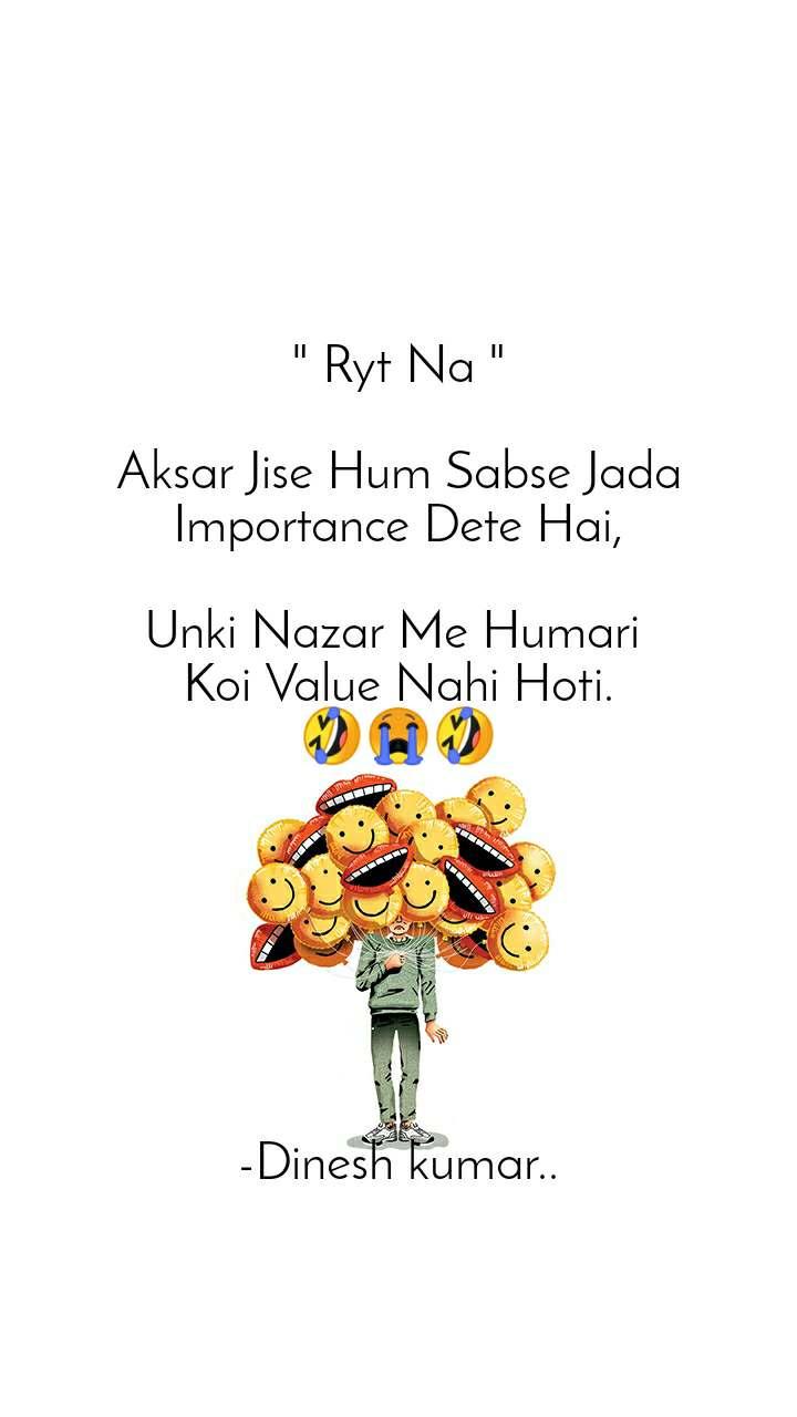 """"""" Ryt Na """"  Aksar Jise Hum Sabse Jada Importance Dete Hai,  Unki Nazar Me Humari  Koi Value Nahi Hoti. 🤣😭🤣           -Dinesh kumar.."""