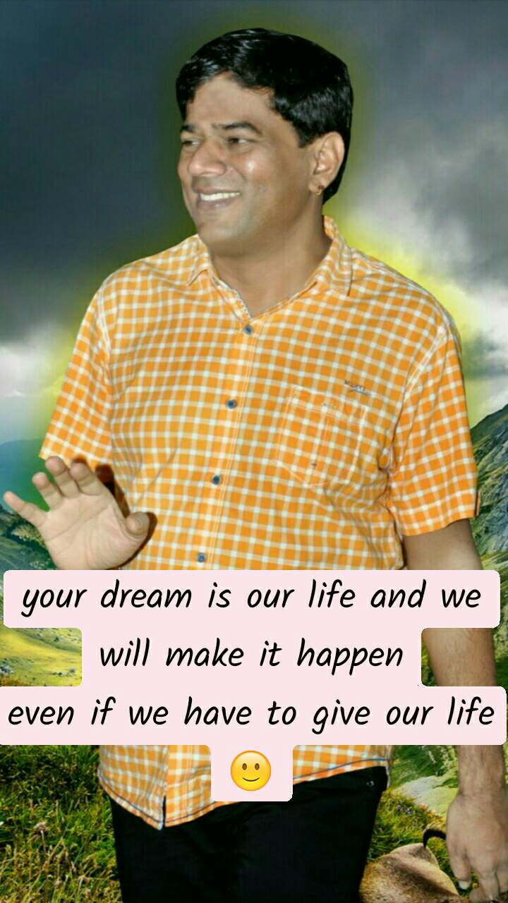 your dream is our life and we will make it happen even if we have to give our life🙂