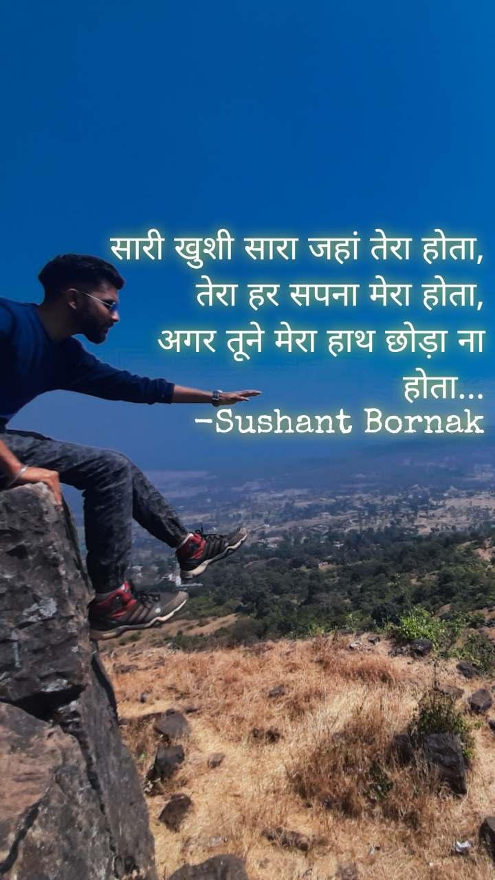 सारी खुशी सारा जहां तेरा होता, तेरा हर सपना मेरा होता, अगर तूने मेरा हाथ छोड़ा ना होता... -Sushant Bornak