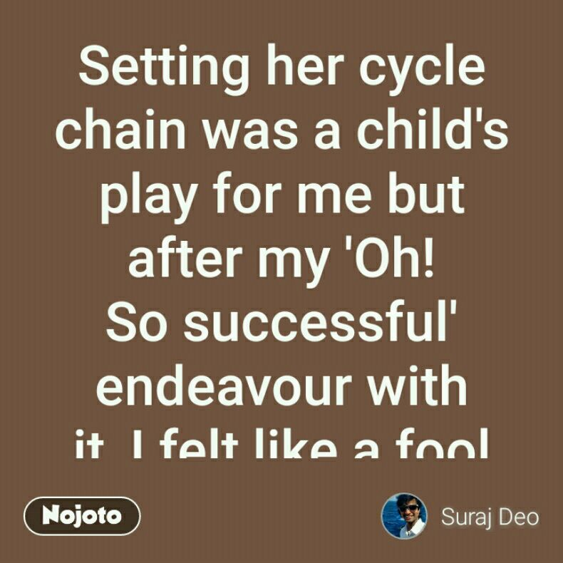 Setting her cycle chain was a child's play for me but after my 'Oh! So successful' endeavour with it, I felt like a fool standing there with grease-stained fingers. I wanted to wash my hands but was helpless to find. way out. Suddenly, something rather theatrical happened. Just like a heroine from a Bollywood movie, she offered her dupatta for me. #air
