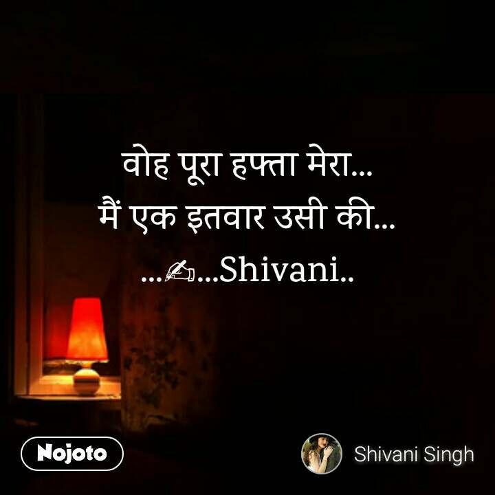 Dark and alone  वोह पूरा हफ्ता मेरा... मैं एक इतवार उसी की... ...✍...Shivani..