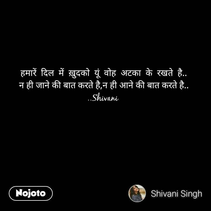 हमारें  दिल  में  ख़ुदको  यूं  वोह  अटका  के  रखते  है.. न ही जाने की बात करते है,न ही आने की बात करते है.. ..Shivani  #NojotoQuote