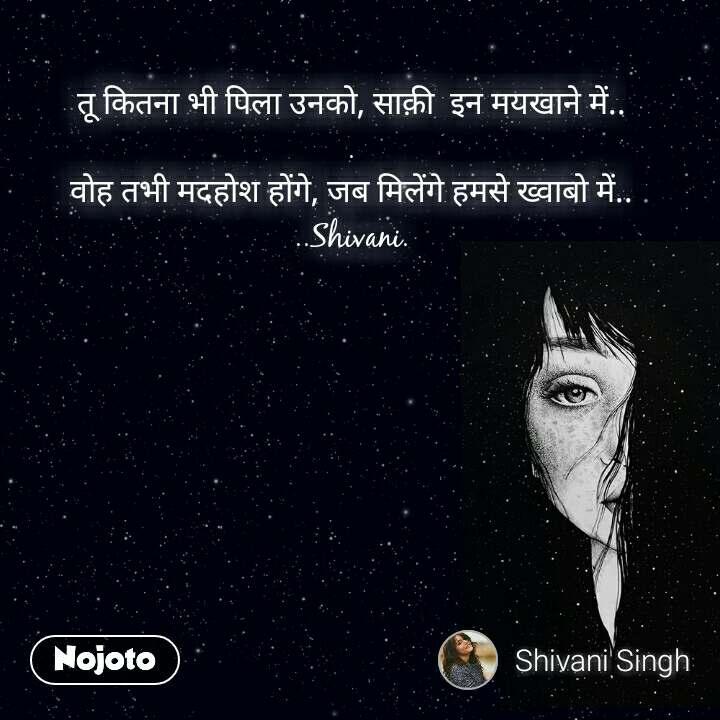 तू कितना भी पिला उनको, साक़ी  इन मयखाने में.. . वोह तभी मदहोश होंगे, जब मिलेंगे हमसे ख्वाबो में.. ..Shivani.