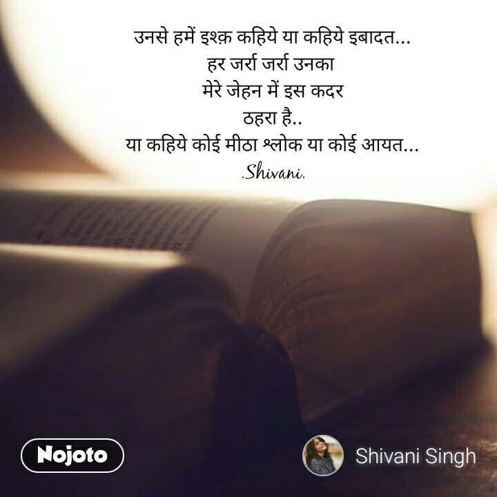 उनसे हमें इश्क़ कहिये या कहिये इबादत... हर जर्रा जर्रा उनका  मेरे जेहन में इस कदर ठहरा है.. या कहिये कोई मीठा श्लोक या कोई आयत... .Shivani.