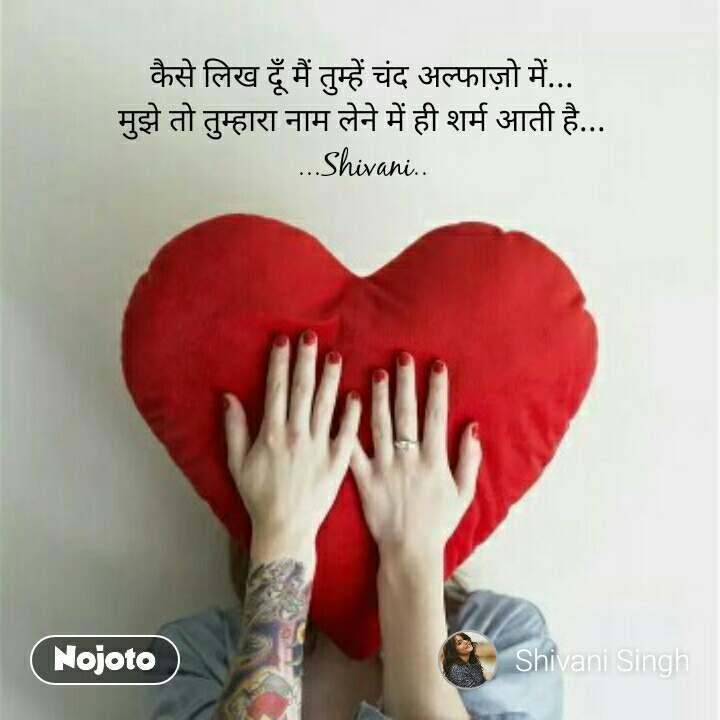 कैसे लिख दूँ मैं तुम्हें चंद अल्फाज़ो में... मुझे तो तुम्हारा नाम लेने में ही शर्म आती है... ...Shivani..