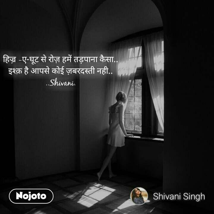 हिज़्र -ए-घूट से रोज़ हमें तड़पाना कैसा.. इश्क़ है आपसे कोई ज़बरदस्ती नही.. ..Shivani.