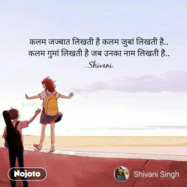 कलम जज्बात लिखती है कलम जुबां लिखती है.. कलम गुमां लिखती है जब उनका नाम लिखती है.. ..Shivani.