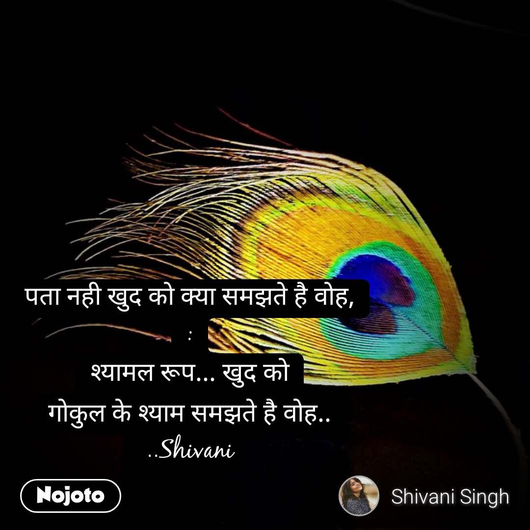 पता नही खुद को क्या समझते है वोह, : श्यामल रूप... खुद को गोकुल के श्याम समझते है वोह.. ..Shivani