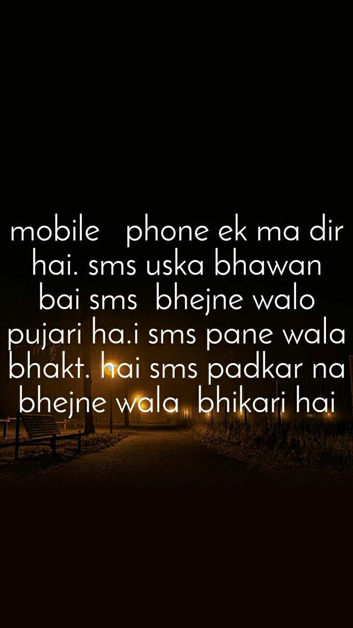 mobile   phone ek ma dir hai. sms uska bhawan bai sms  bhejne walo pujari ha.i sms pane wala  bhakt. hai sms padkar na bhejne wala  bhikari hai