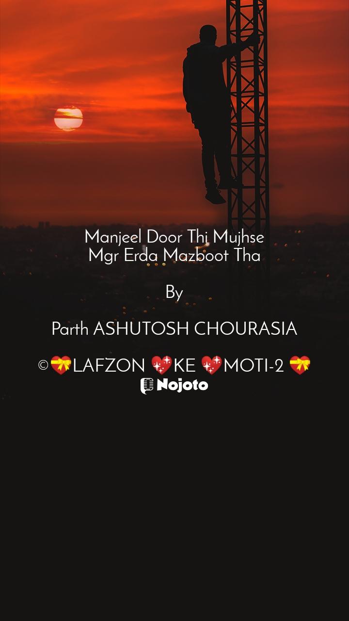 Manjeel Door Thi Mujhse Mgr Erda Mazboot Tha   By  Parth ASHUTOSH CHOURASIA  ©💝LAFZON 💖KE 💖MOTI-2 💝