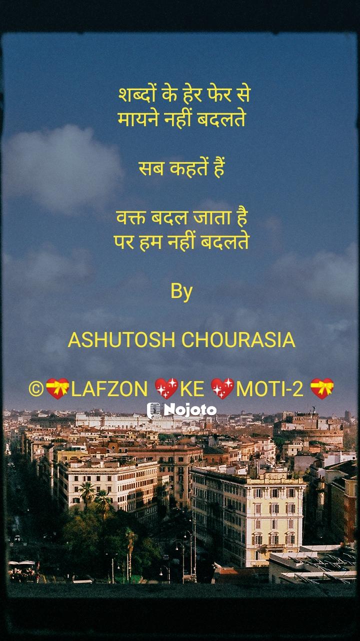 शब्दों के हेर फेर से मायने नहीं बदलते  सब कहतें हैं  वक्त बदल जाता है पर हम नहीं बदलते  By  ASHUTOSH CHOURASIA  ©💝LAFZON 💖KE 💖MOTI-2 💝
