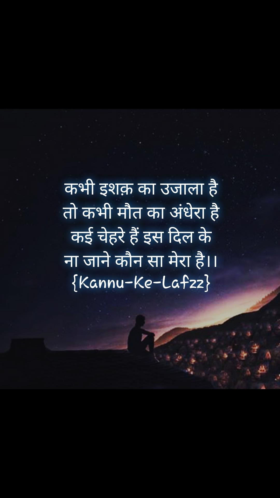 Night sms quotes messages in hindi  कभी इशक़ का उजाला है तो कभी मौत का अंधेरा है कई चेहरे हैं इस दिल के ना जाने कौन सा मेरा है।। {Kannu-Ke-Lafzz}